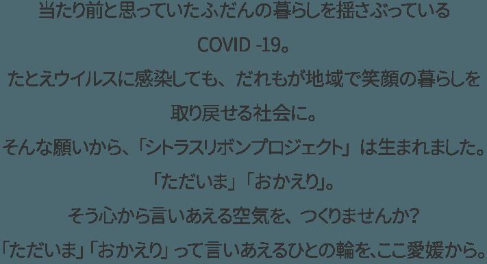 当たり前と思っていたふだんの暮らしを揺さぶっているCOVID -19。 たとえウイルスに感染しても、だれもが地域で笑顔の暮らしを取り戻せる社会に。 そんな願いから、「シトラスリボンプロジェクト」は生まれました。 「ただいま」「おかえり」。そう心から言いあえる空気を、つくりませんか? 「ただいま」「おかえり」って言いあえるひとの輪を、ここ愛媛から。